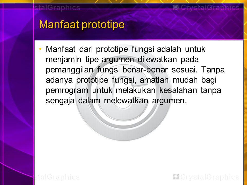 Manfaat prototipe Manfaat dari prototipe fungsi adalah untuk menjamin tipe argumen dilewatkan pada pemanggilan fungsi benar-benar sesuai. Tanpa adanya