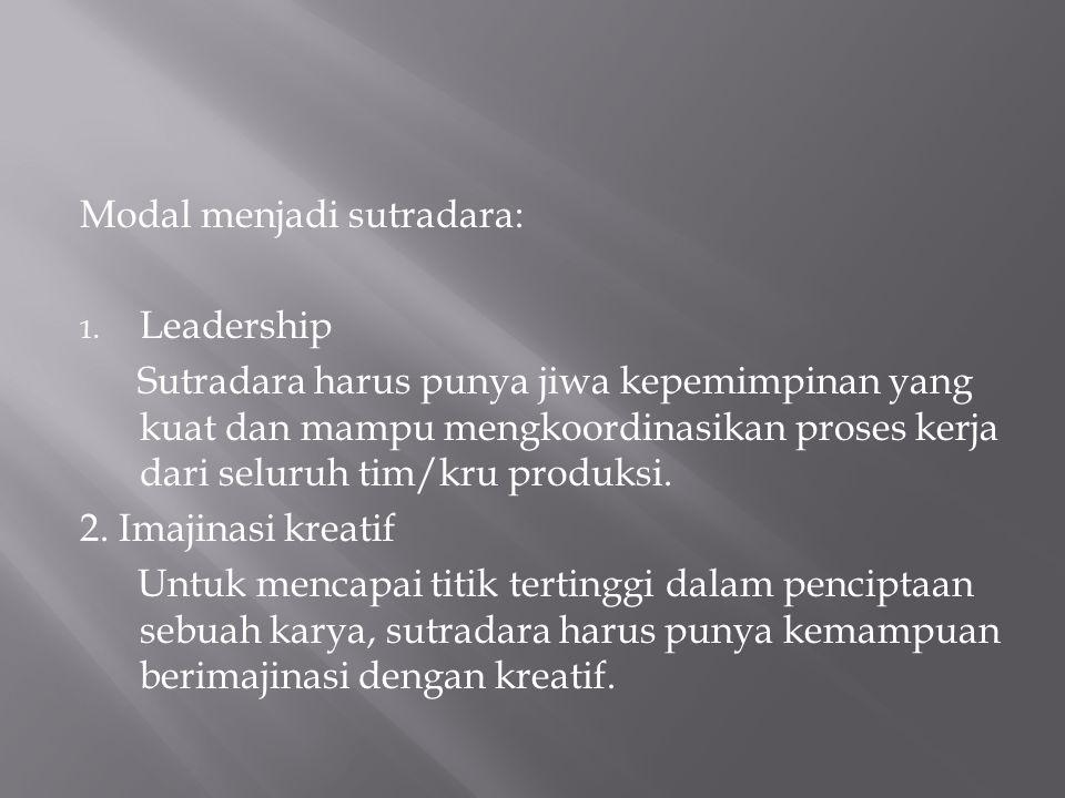 Modal menjadi sutradara: 1. Leadership Sutradara harus punya jiwa kepemimpinan yang kuat dan mampu mengkoordinasikan proses kerja dari seluruh tim/kru