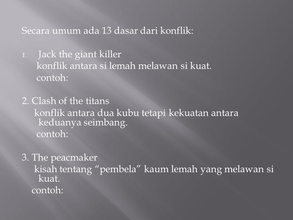Secara umum ada 13 dasar dari konflik: 1. Jack the giant killer konflik antara si lemah melawan si kuat. contoh: 2. Clash of the titans konflik antara