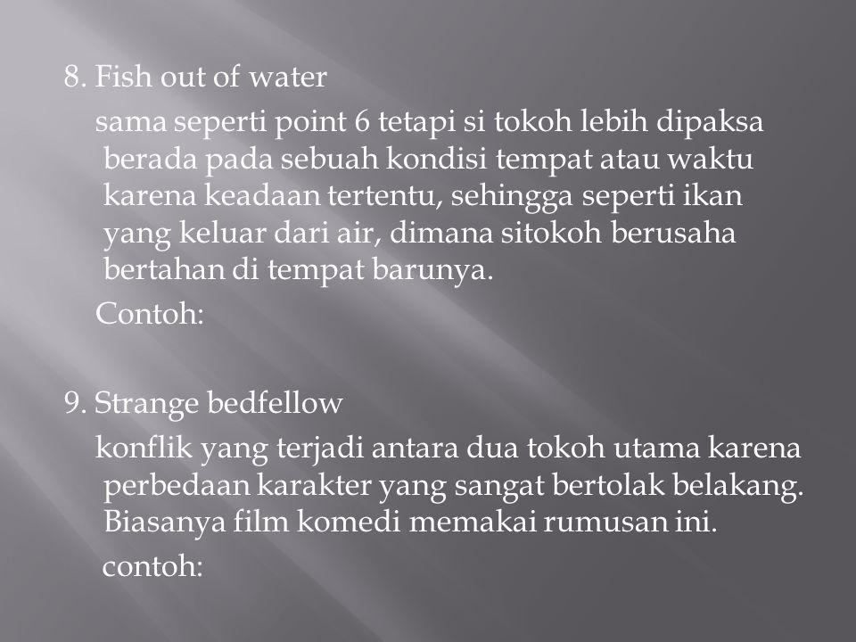 8. Fish out of water sama seperti point 6 tetapi si tokoh lebih dipaksa berada pada sebuah kondisi tempat atau waktu karena keadaan tertentu, sehingga