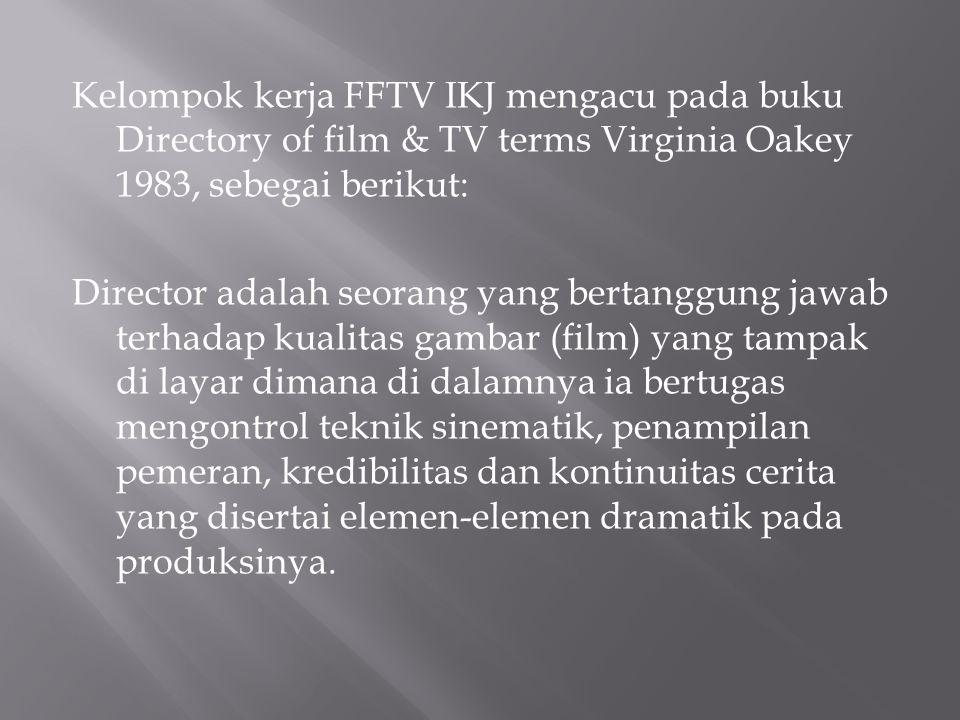 Kelompok kerja FFTV IKJ mengacu pada buku Directory of film & TV terms Virginia Oakey 1983, sebegai berikut: Director adalah seorang yang bertanggung
