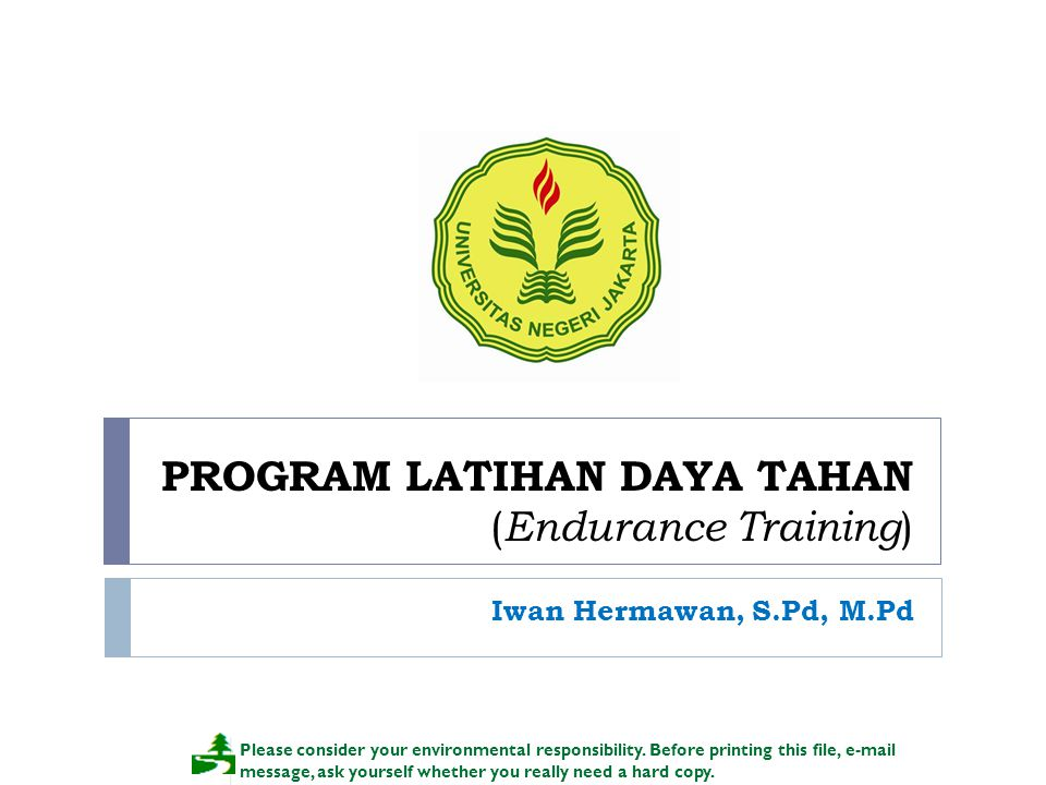 PROGRAM LATIHAN DAYA TAHAN ( Endurance Training ) Iwan Hermawan, S.Pd, M.Pd Please consider your environmental responsibility.