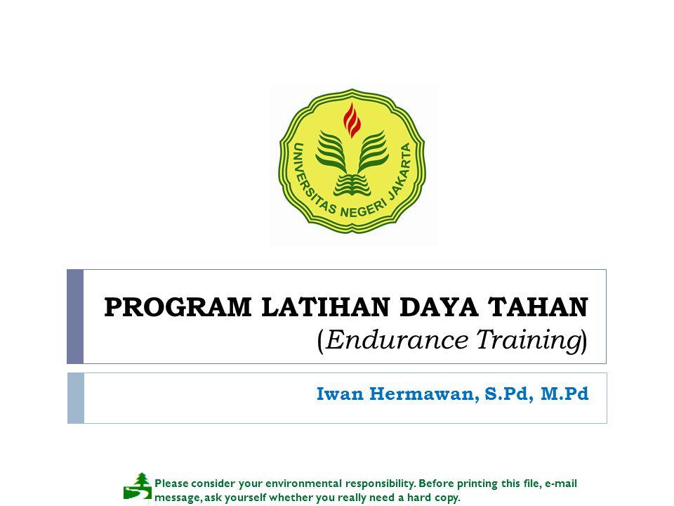 PROGRAM LATIHAN DAYA TAHAN ( Endurance Training ) Iwan Hermawan, S.Pd, M.Pd Please consider your environmental responsibility. Before printing this fi
