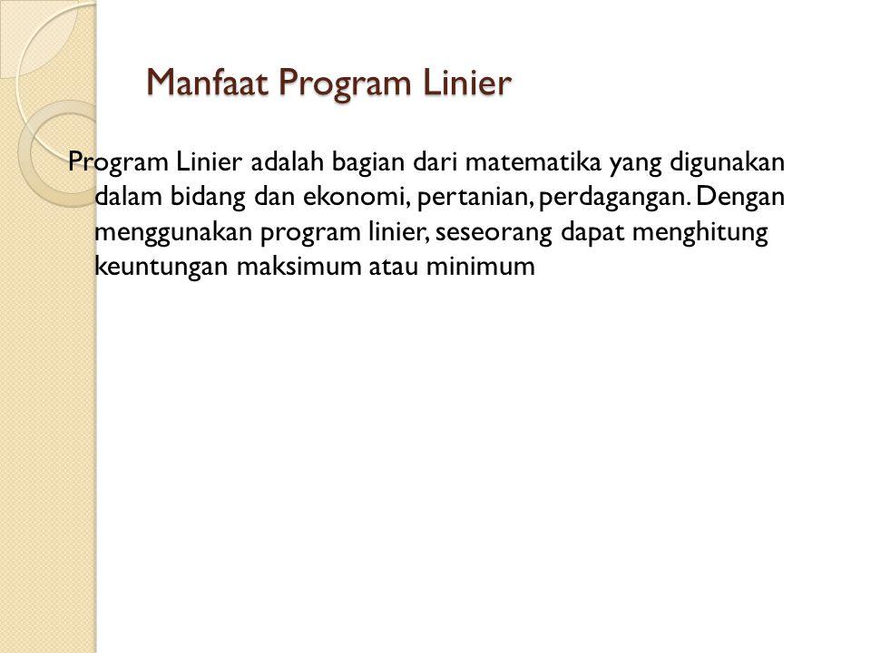Manfaat Program Linier Program Linier adalah bagian dari matematika yang digunakan dalam bidang dan ekonomi, pertanian, perdagangan. Dengan menggunaka