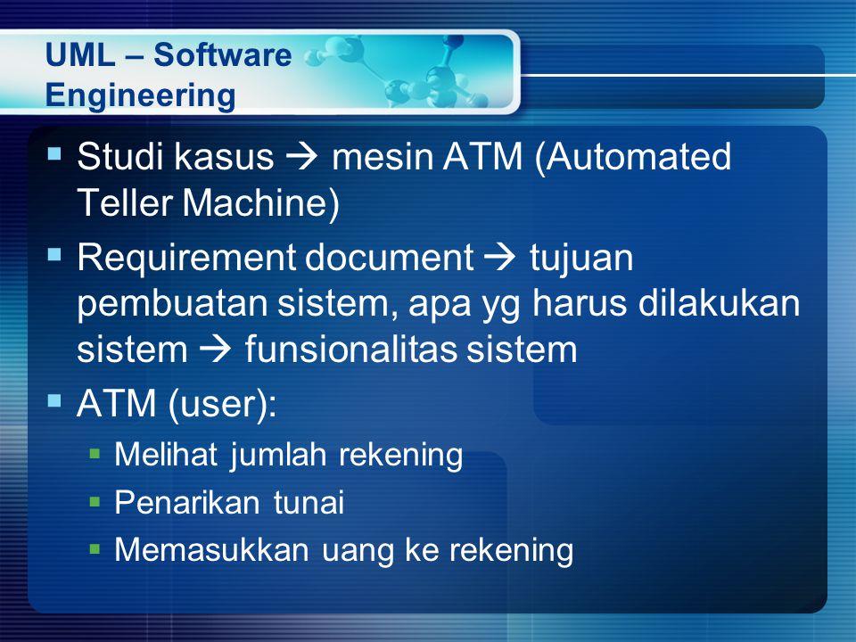 UML – Software Engineering  Studi kasus  mesin ATM (Automated Teller Machine)  Requirement document  tujuan pembuatan sistem, apa yg harus dilakukan sistem  funsionalitas sistem  ATM (user):  Melihat jumlah rekening  Penarikan tunai  Memasukkan uang ke rekening