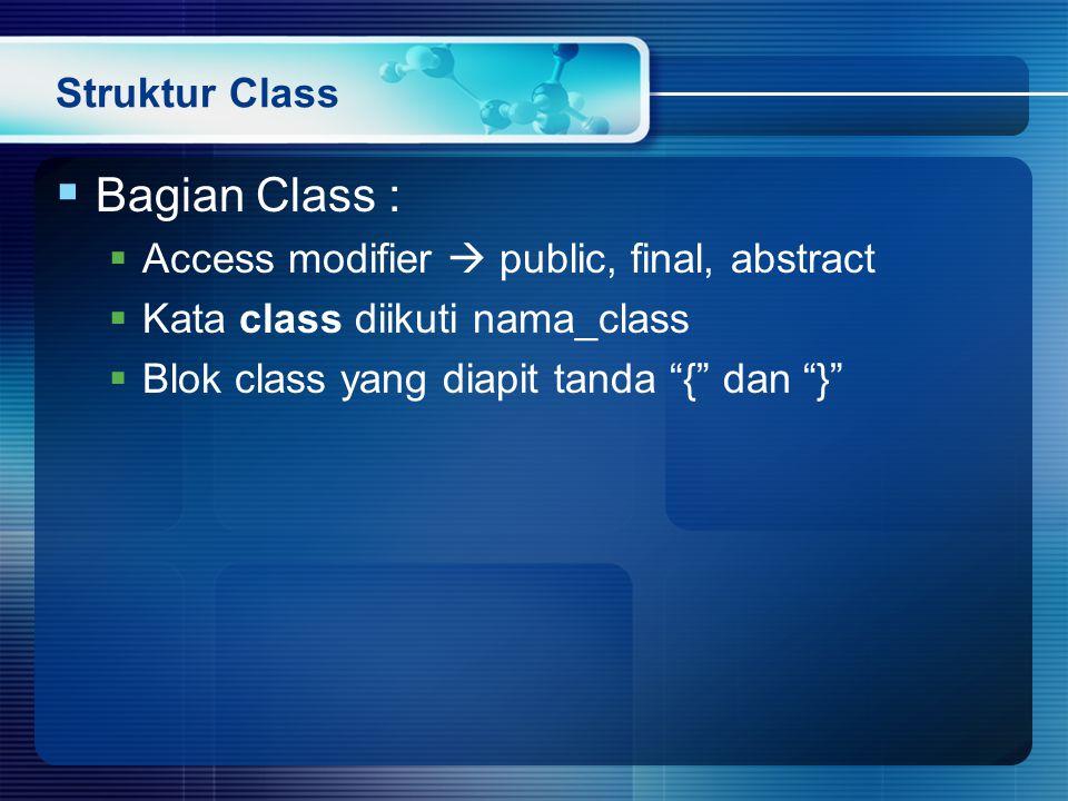 Struktur Class  Bagian Class :  Access modifier  public, final, abstract  Kata class diikuti nama_class  Blok class yang diapit tanda { dan }