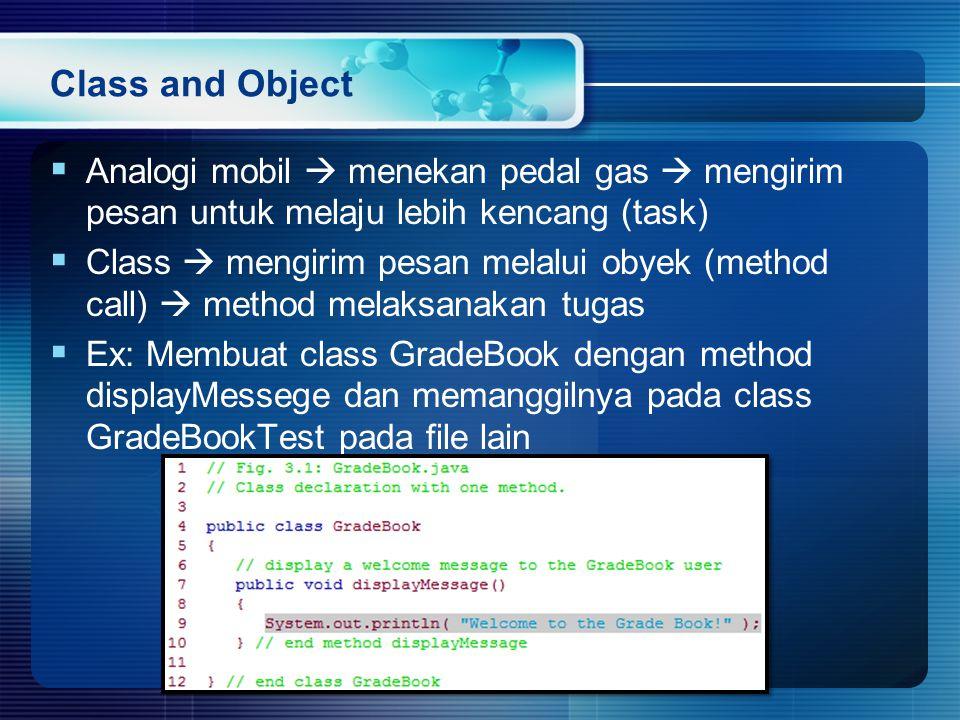 Class and Object  Analogi mobil  menekan pedal gas  mengirim pesan untuk melaju lebih kencang (task)  Class  mengirim pesan melalui obyek (method call)  method melaksanakan tugas  Ex: Membuat class GradeBook dengan method displayMessege dan memanggilnya pada class GradeBookTest pada file lain