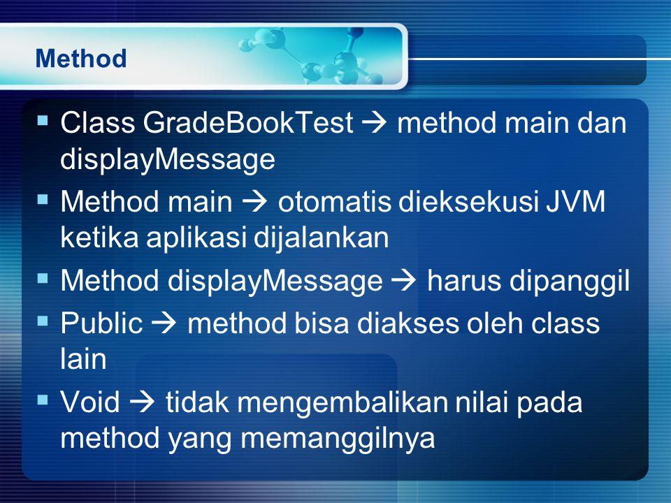 Method  Class GradeBookTest  method main dan displayMessage  Method main  otomatis dieksekusi JVM ketika aplikasi dijalankan  Method displayMessage  harus dipanggil  Public  method bisa diakses oleh class lain  Void  tidak mengembalikan nilai pada method yang memanggilnya