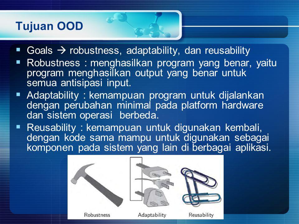 Tujuan OOD  Goals  robustness, adaptability, dan reusability  Robustness : menghasilkan program yang benar, yaitu program menghasilkan output yang benar untuk semua antisipasi input.