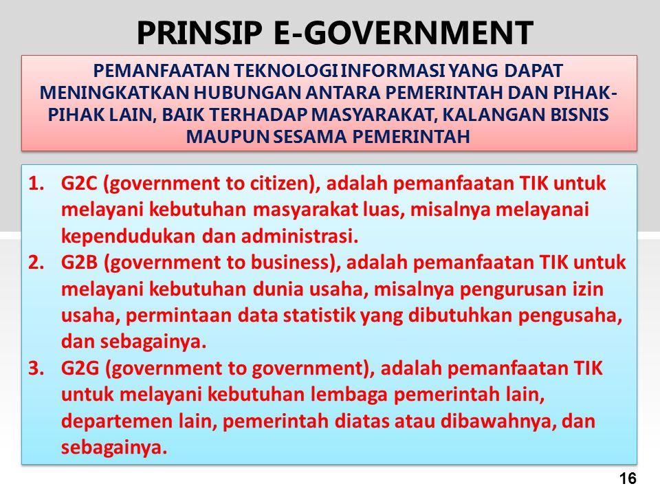 16 PRINSIP E-GOVERNMENT PEMANFAATAN TEKNOLOGI INFORMASI YANG DAPAT MENINGKATKAN HUBUNGAN ANTARA PEMERINTAH DAN PIHAK- PIHAK LAIN, BAIK TERHADAP MASYAR