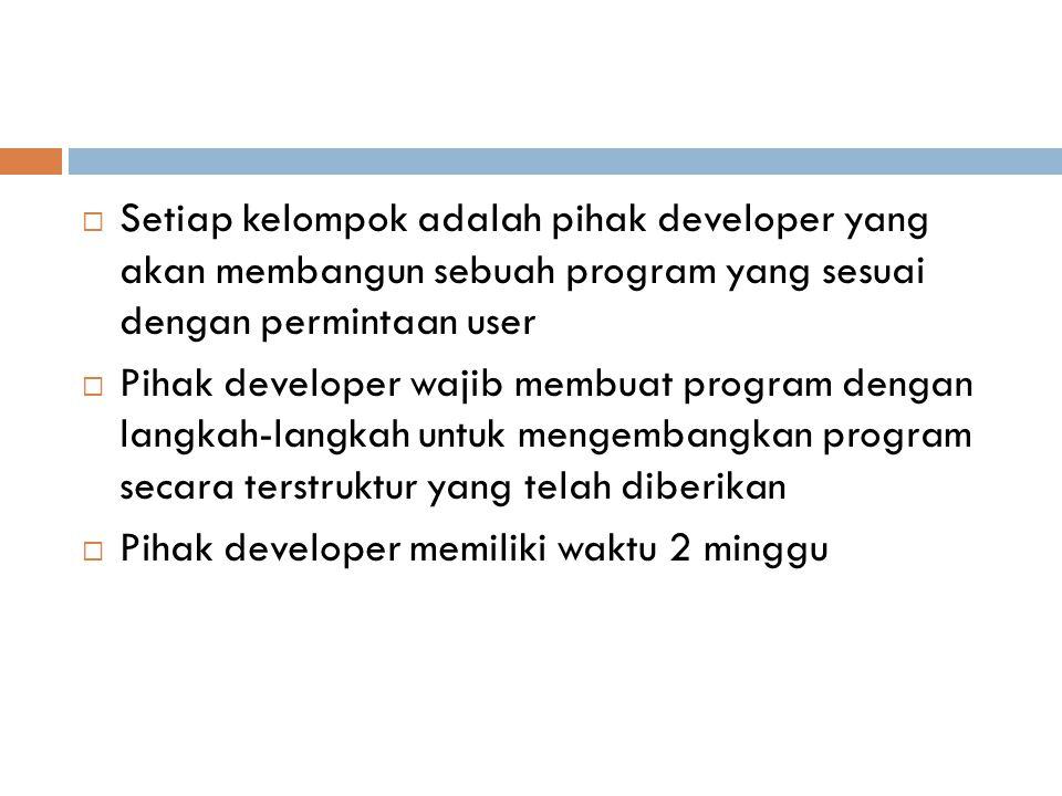  Setiap kelompok adalah pihak developer yang akan membangun sebuah program yang sesuai dengan permintaan user  Pihak developer wajib membuat program