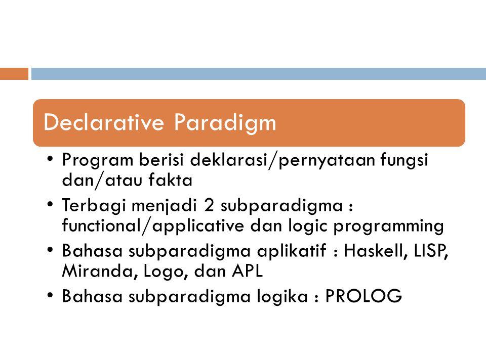 Declarative Paradigm Program berisi deklarasi/pernyataan fungsi dan/atau fakta Terbagi menjadi 2 subparadigma : functional/applicative dan logic progr