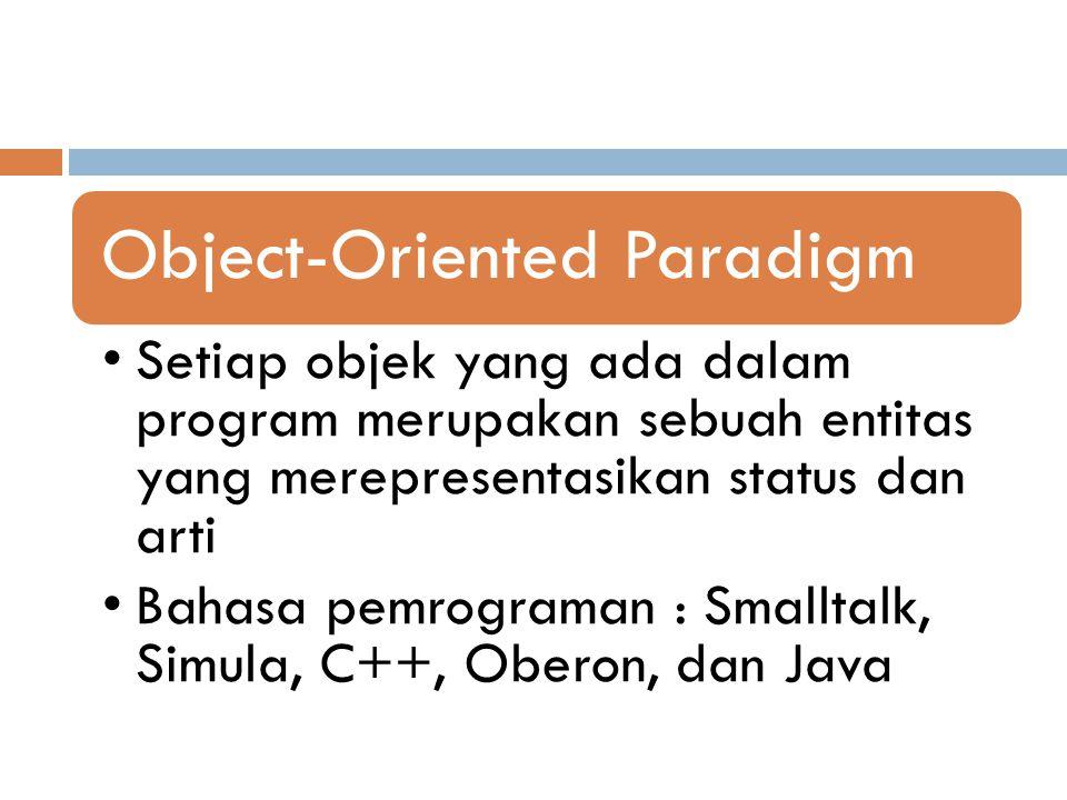 Object-Oriented Paradigm Setiap objek yang ada dalam program merupakan sebuah entitas yang merepresentasikan status dan arti Bahasa pemrograman : Smal