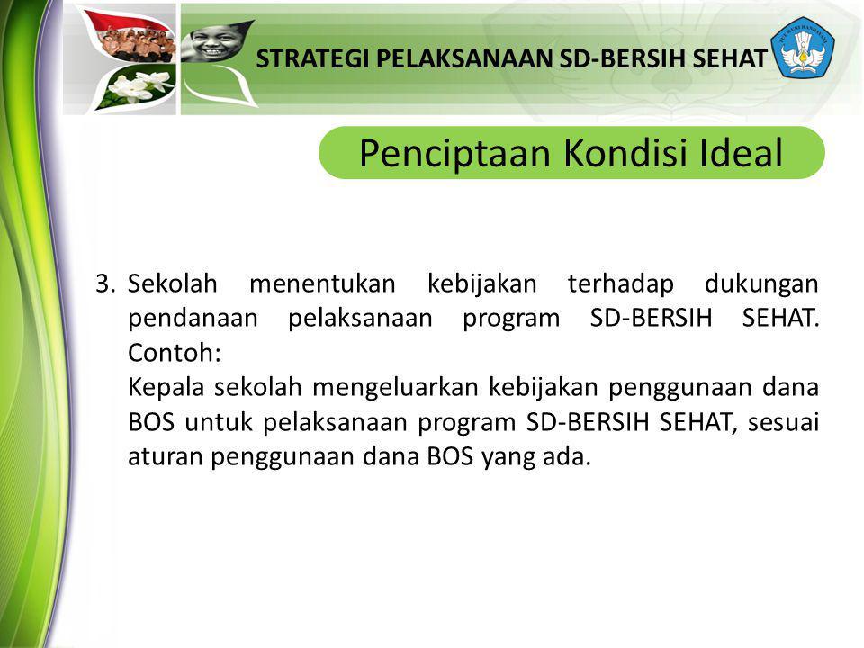 STRATEGI PELAKSANAAN SD-BERSIH SEHAT Penciptaan Kondisi Ideal 3.Sekolah menentukan kebijakan terhadap dukungan pendanaan pelaksanaan program SD-BERSIH SEHAT.