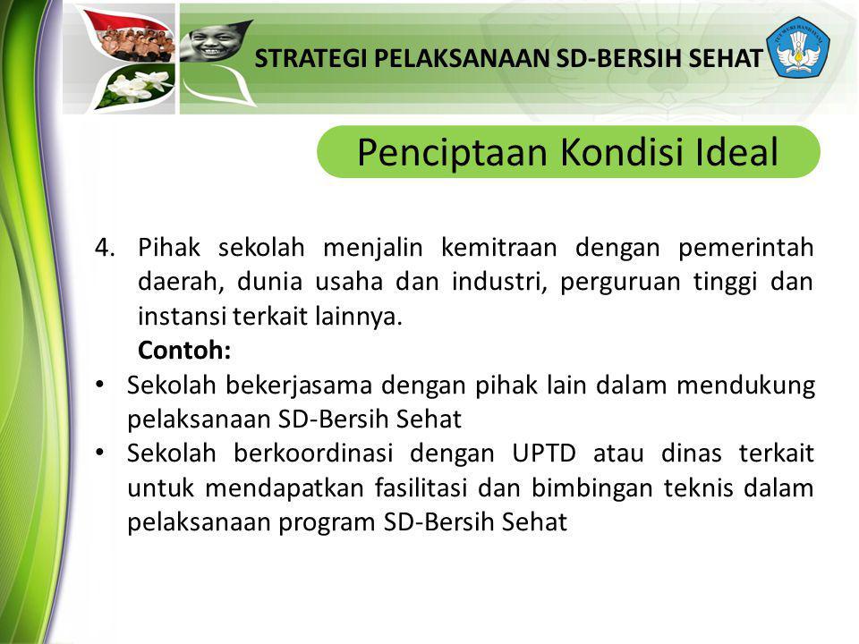 STRATEGI PELAKSANAAN SD-BERSIH SEHAT Penciptaan Kondisi Ideal 4.Pihak sekolah menjalin kemitraan dengan pemerintah daerah, dunia usaha dan industri, perguruan tinggi dan instansi terkait lainnya.