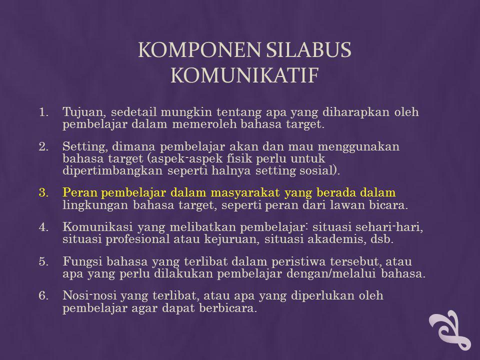 KOMPONEN SILABUS KOMUNIKATIF 1.Tujuan, sedetail mungkin tentang apa yang diharapkan oleh pembelajar dalam memeroleh bahasa target. 2.Setting, dimana p