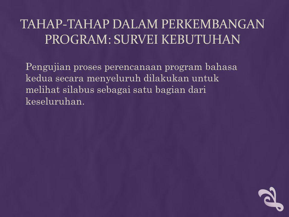 TAHAP-TAHAP DALAM PERKEMBANGAN PROGRAM: SURVEI KEBUTUHAN Pengujian proses perencanaan program bahasa kedua secara menyeluruh dilakukan untuk melihat silabus sebagai satu bagian dari keseluruhan.