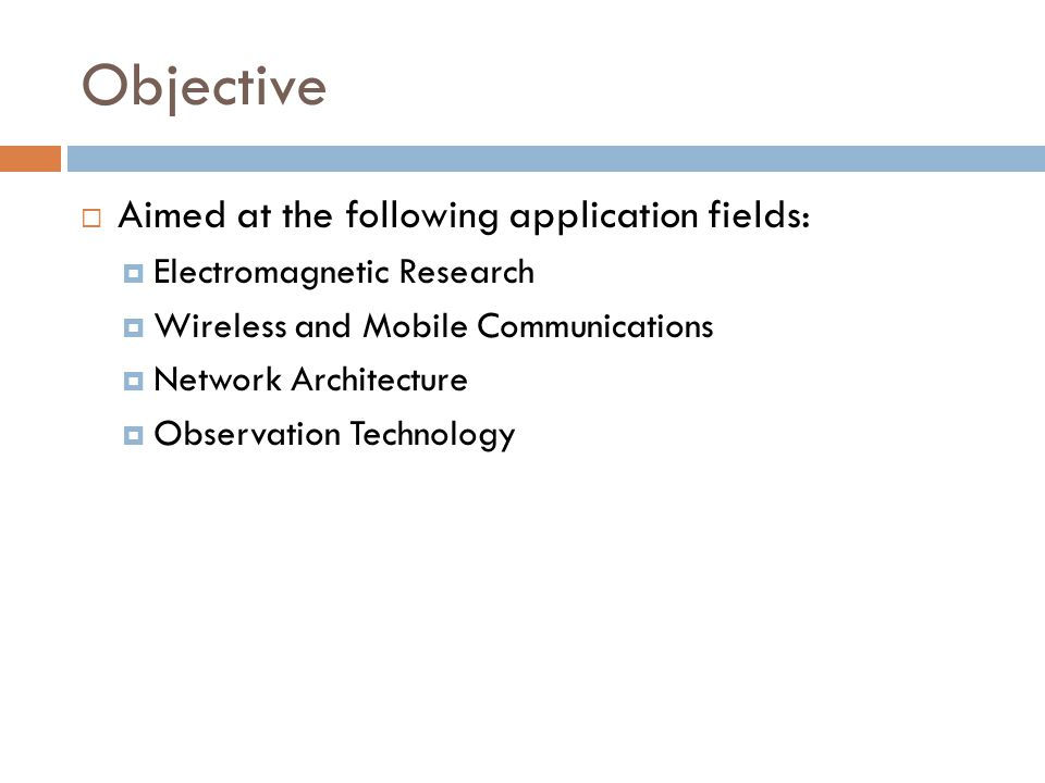 Objective  Aimed at the following application fields:  Electromagnetic Research  Wireless and Mobile Communications  Network Architecture  Observ