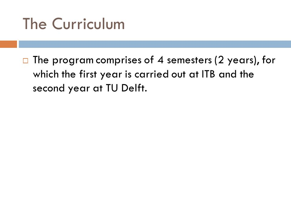 The Curriculum  The program comprises of 4 semesters (2 years), for which the first year is carried out at ITB and the second year at TU Delft.