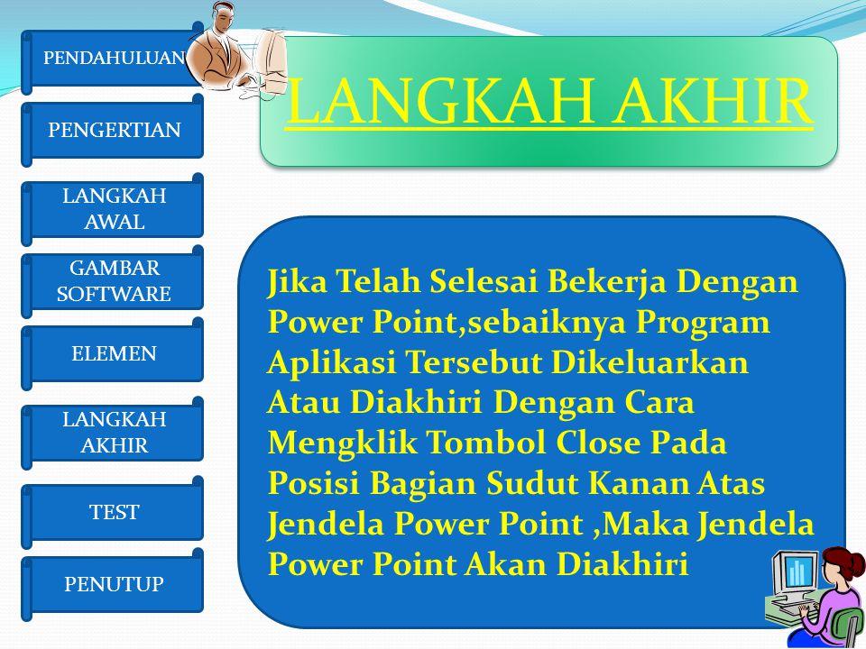 LANGKAH AKHIR ELEMEN LANGKAH AKHIR TEST PENUTUP GAMBAR SOFTWARE LANGKAH AWAL PENGERTIAN Jika Telah Selesai Bekerja Dengan Power Point,sebaiknya Progra