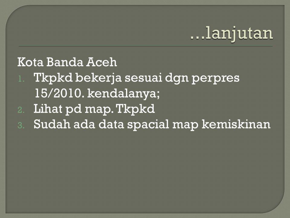 Kota Banda Aceh 1. Tkpkd bekerja sesuai dgn perpres 15/2010. kendalanya; 2. Lihat pd map. Tkpkd 3. Sudah ada data spacial map kemiskinan
