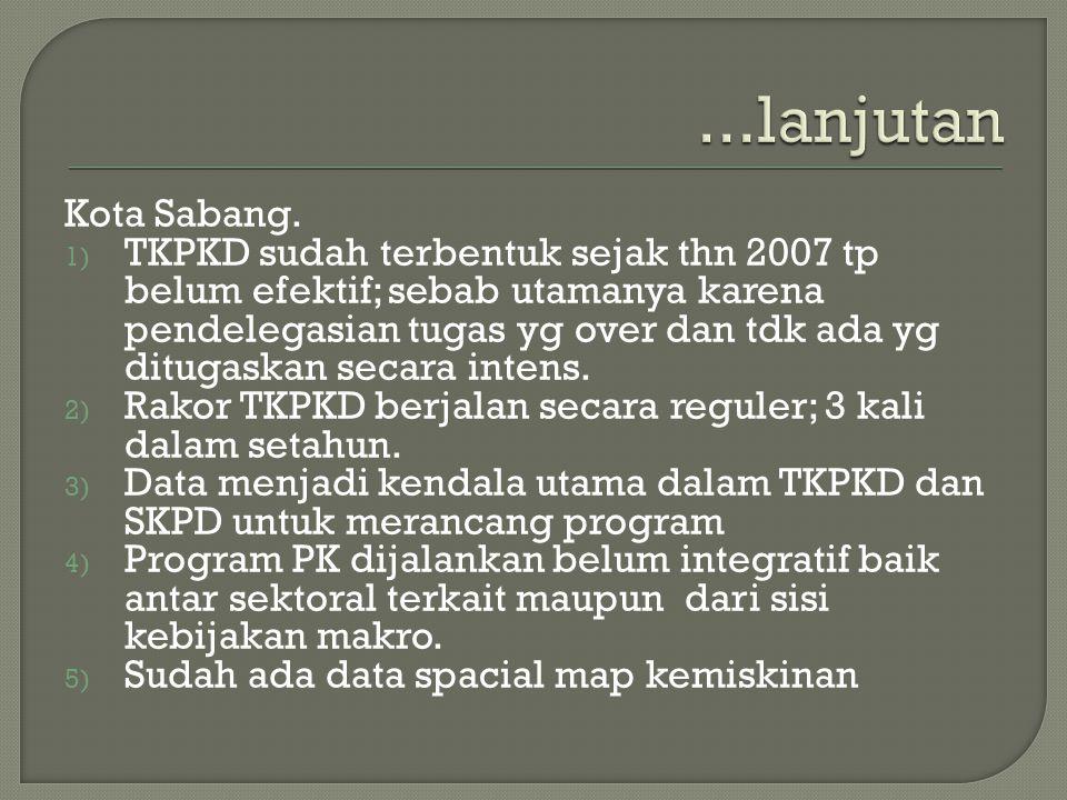 Kota Sabang. 1) TKPKD sudah terbentuk sejak thn 2007 tp belum efektif; sebab utamanya karena pendelegasian tugas yg over dan tdk ada yg ditugaskan sec