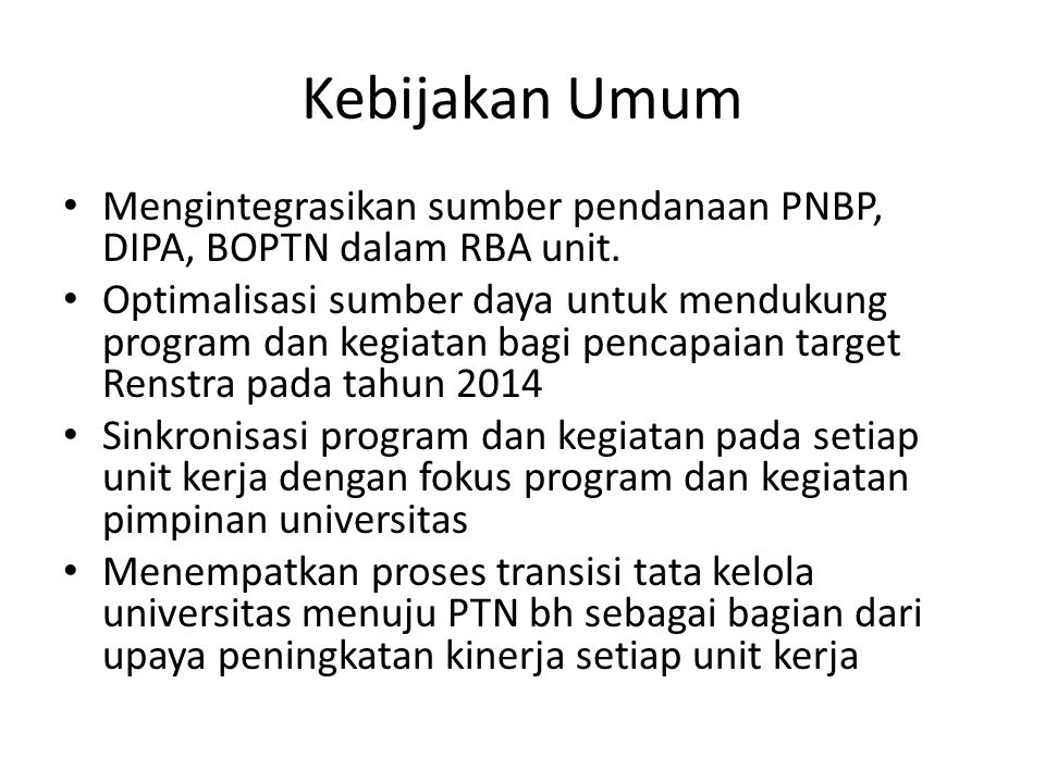Kebijakan Umum Mengintegrasikan sumber pendanaan PNBP, DIPA, BOPTN dalam RBA unit. Optimalisasi sumber daya untuk mendukung program dan kegiatan bagi