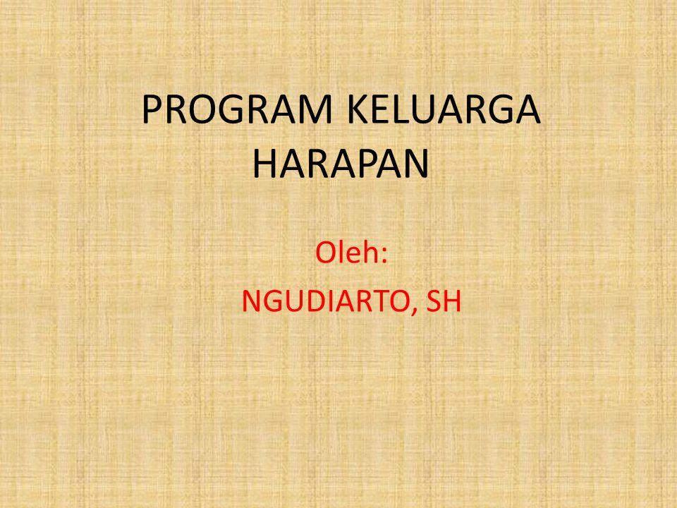 PROGRAM KELUARGA HARAPAN Oleh: NGUDIARTO, SH