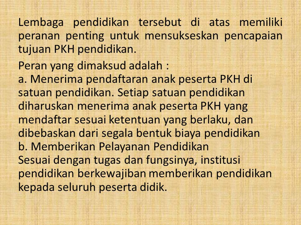 . Lembaga pendidikan tersebut di atas memiliki peranan penting untuk mensukseskan pencapaian tujuan PKH pendidikan. Peran yang dimaksud adalah : a. Me
