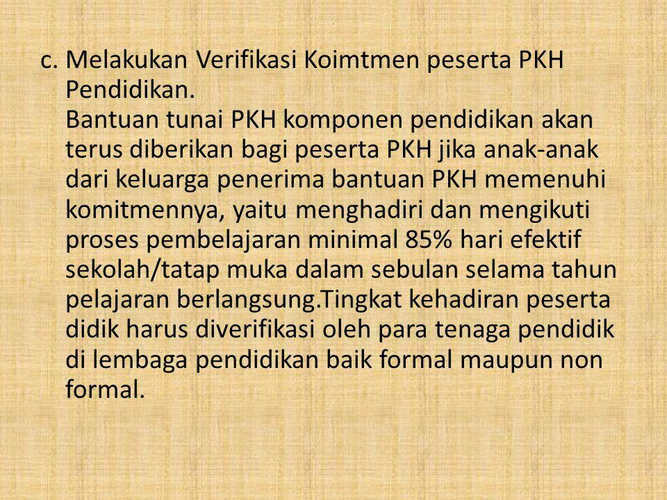 . c. Melakukan Verifikasi Koimtmen peserta PKH Pendidikan. Bantuan tunai PKH komponen pendidikan akan terus diberikan bagi peserta PKH jika anak-anak
