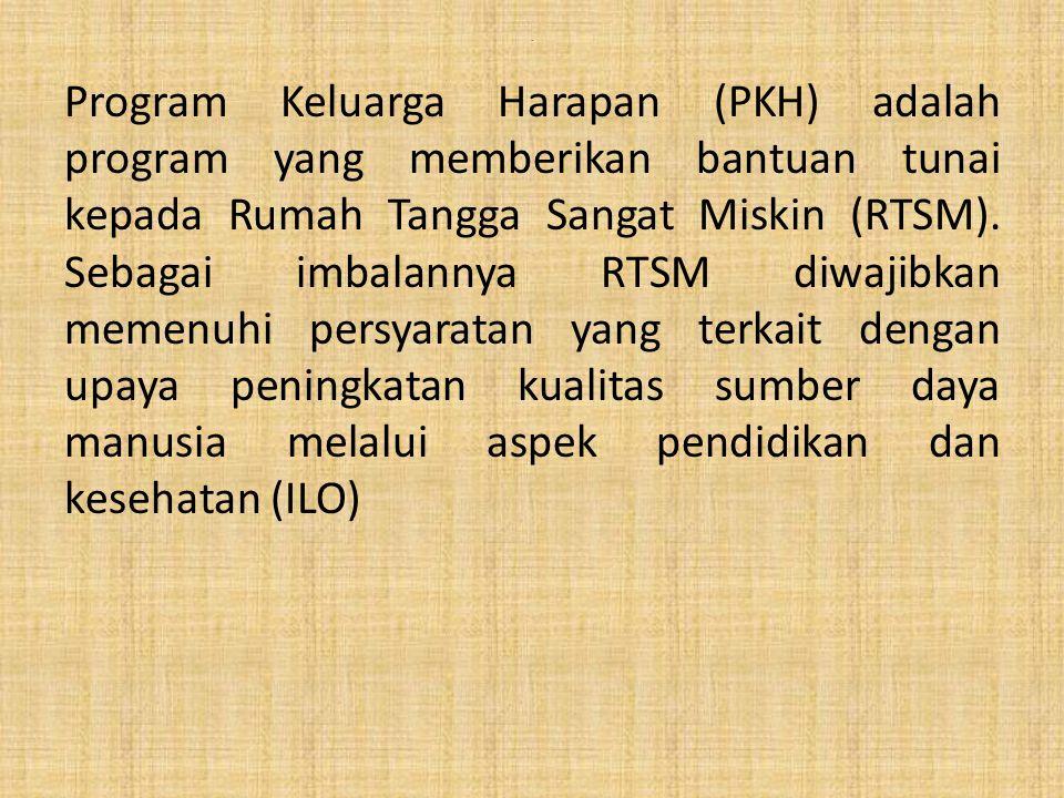 . Program Keluarga Harapan (PKH) adalah program yang memberikan bantuan tunai kepada Rumah Tangga Sangat Miskin (RTSM). Sebagai imbalannya RTSM diwaji