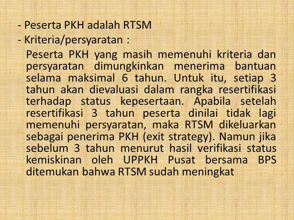 . - Peserta PKH adalah RTSM - Kriteria/persyaratan : Peserta PKH yang masih memenuhi kriteria dan persyaratan dimungkinkan menerima bantuan selama mak