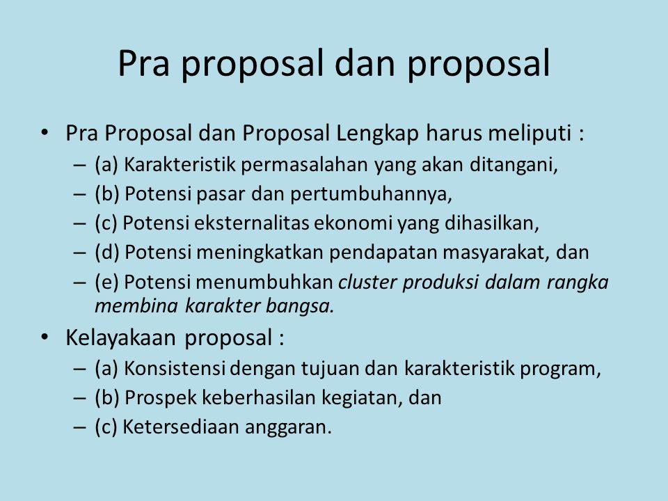Pra proposal dan proposal Pra Proposal dan Proposal Lengkap harus meliputi : – (a) Karakteristik permasalahan yang akan ditangani, – (b) Potensi pasar dan pertumbuhannya, – (c) Potensi eksternalitas ekonomi yang dihasilkan, – (d) Potensi meningkatkan pendapatan masyarakat, dan – (e) Potensi menumbuhkan cluster produksi dalam rangka membina karakter bangsa.