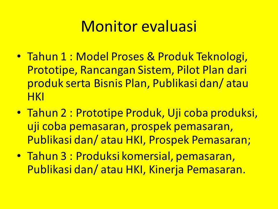 Monitor evaluasi Tahun 1 : Model Proses & Produk Teknologi, Prototipe, Rancangan Sistem, Pilot Plan dari produk serta Bisnis Plan, Publikasi dan/ atau HKI Tahun 2 : Prototipe Produk, Uji coba produksi, uji coba pemasaran, prospek pemasaran, Publikasi dan/ atau HKI, Prospek Pemasaran; Tahun 3 : Produksi komersial, pemasaran, Publikasi dan/ atau HKI, Kinerja Pemasaran.