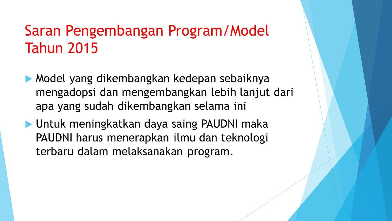 Saran Pengembangan Program/Model Tahun 2015  Model yang dikembangkan kedepan sebaiknya mengadopsi dan mengembangkan lebih lanjut dari apa yang sudah dikembangkan selama ini  Untuk meningkatkan daya saing PAUDNI maka PAUDNI harus menerapkan ilmu dan teknologi terbaru dalam melaksanakan program.