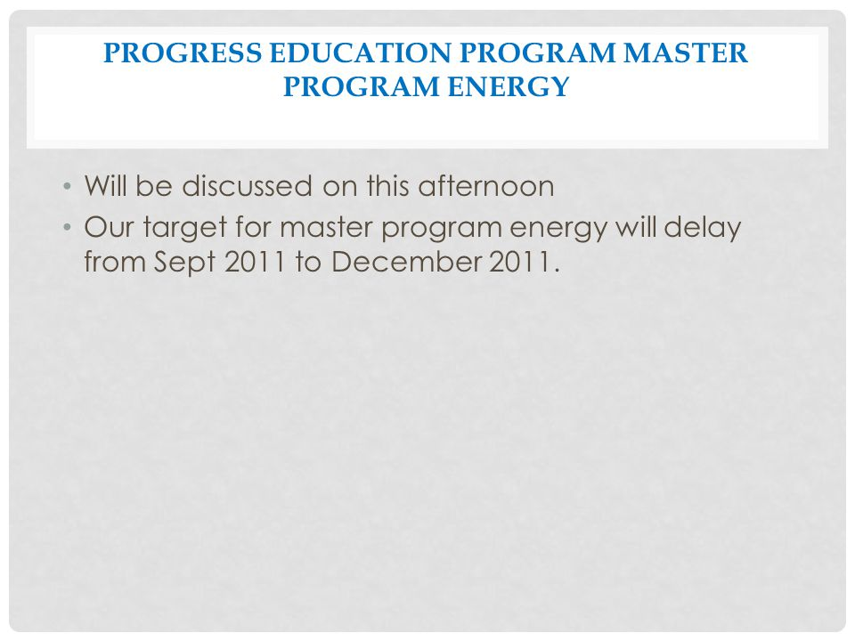 PROGRESS EDUCATION PROGRAM MASTER PROGRAM ENERGY Will be discussed on this afternoon Our target for master program energy will delay from Sept 2011 to December 2011.