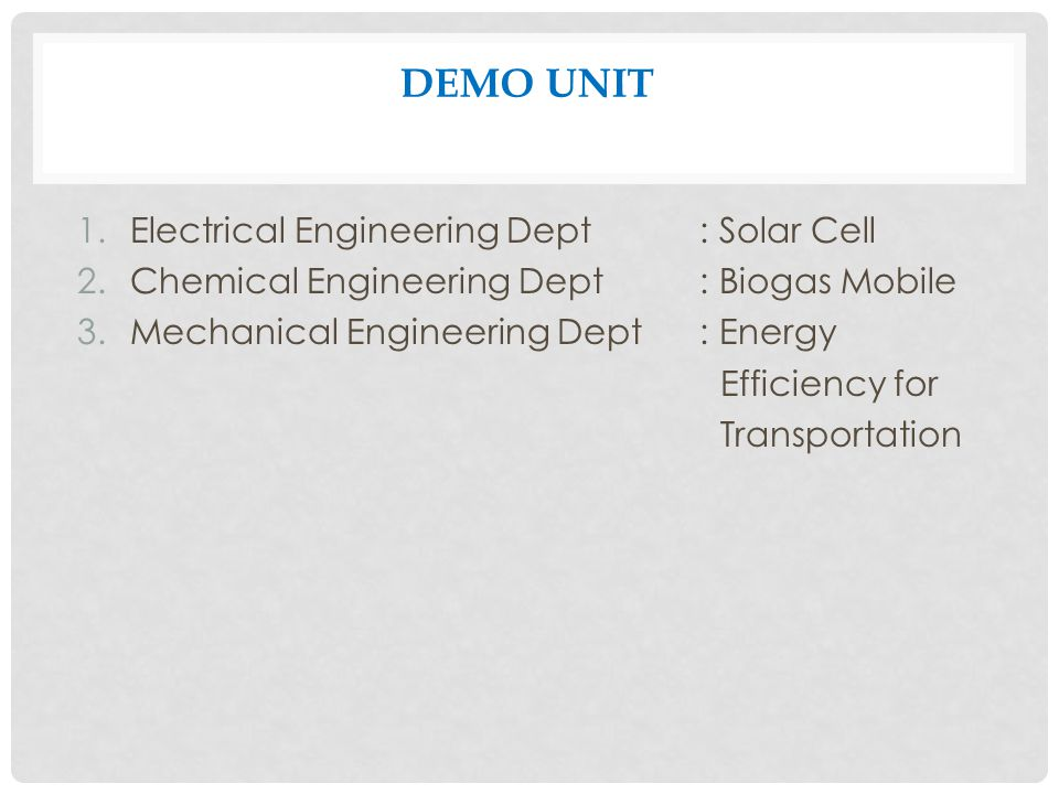 DEMO UNIT 1.Electrical Engineering Dept: Solar Cell 2.Chemical Engineering Dept: Biogas Mobile 3.Mechanical Engineering Dept: Energy Efficiency for Transportation