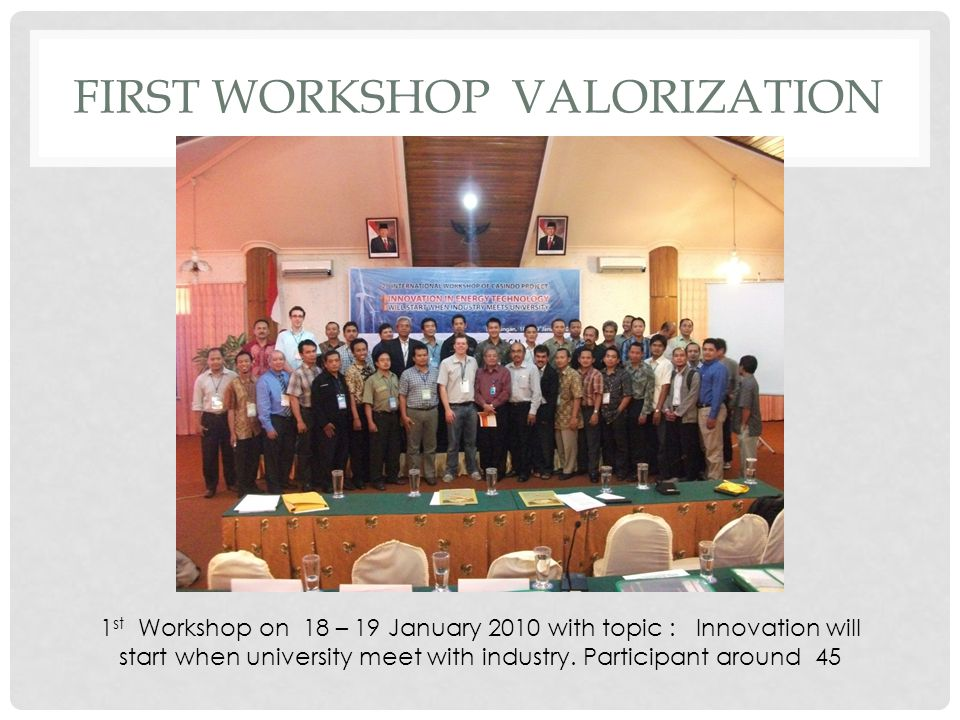 1 st Workshop on 18 – 19 January 2010 with topic : Innovation will start when university meet with industry.