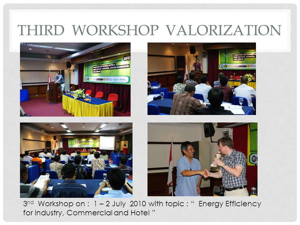 THIRD WORKSHOP VALORIZATION 3 nd Workshop on : 1 – 2 July 2010 with topic : Energy Efficiency for Industry, Commercial and Hotel