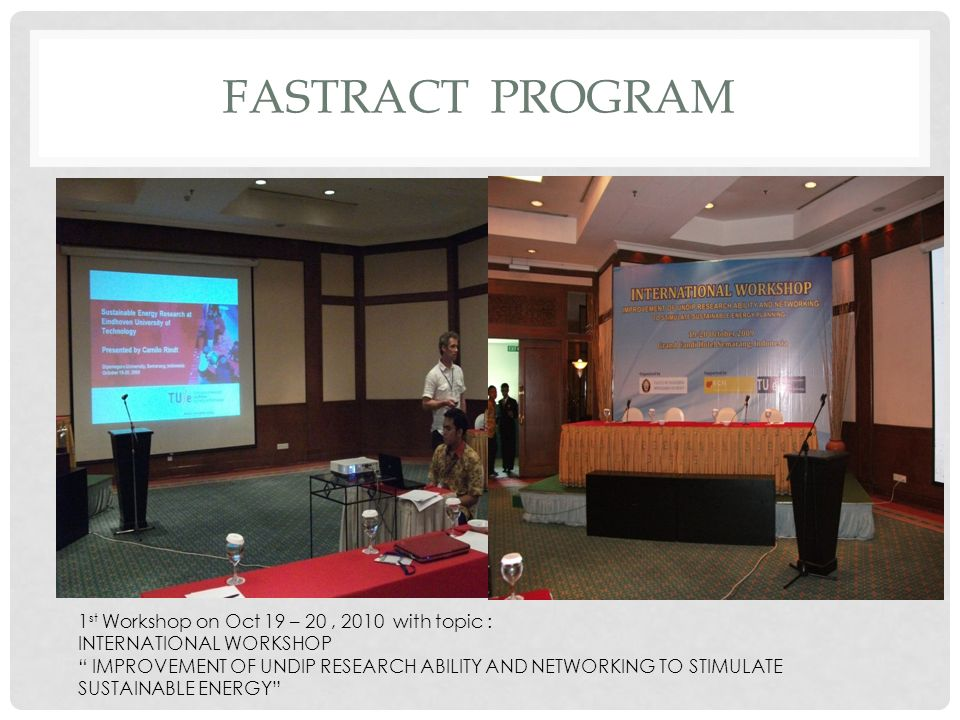 FASTRACT PROGRAM 1 st Workshop on Oct 19 – 20, 2010 with topic : INTERNATIONAL WORKSHOP IMPROVEMENT OF UNDIP RESEARCH ABILITY AND NETWORKING TO STIMULATE SUSTAINABLE ENERGY