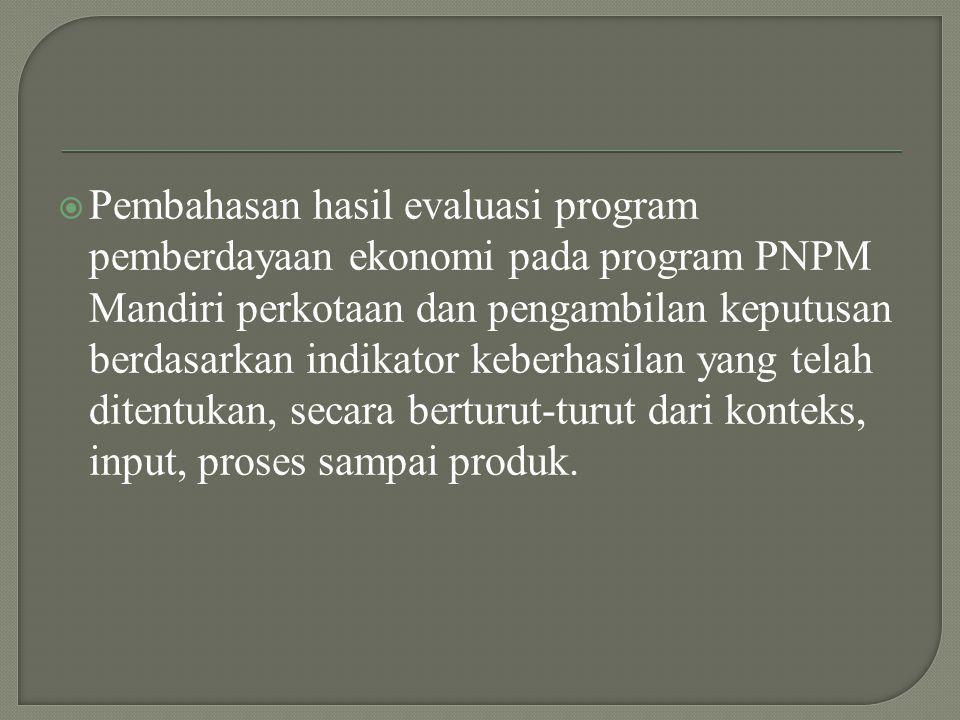 Pembahasan hasil evaluasi program pemberdayaan ekonomi pada program PNPM Mandiri perkotaan dan pengambilan keputusan berdasarkan indikator keberhasilan yang telah ditentukan, secara berturut-turut dari konteks, input, proses sampai produk.