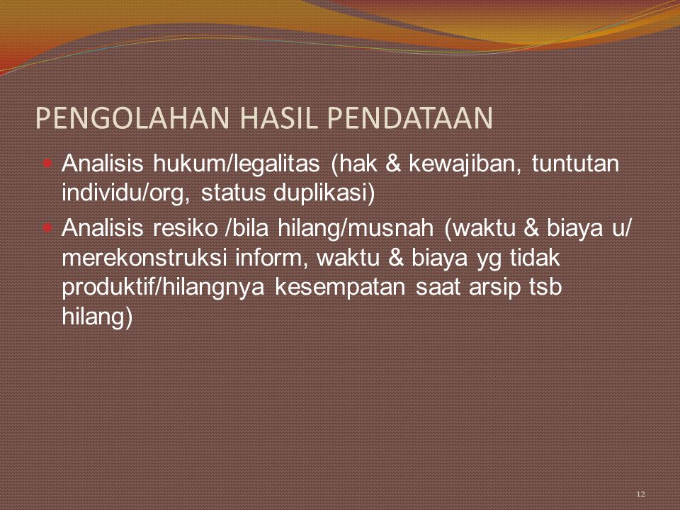PENGOLAHAN HASIL PENDATAAN Analisis hukum/legalitas (hak & kewajiban, tuntutan individu/org, status duplikasi) Analisis resiko /bila hilang/musnah (wa