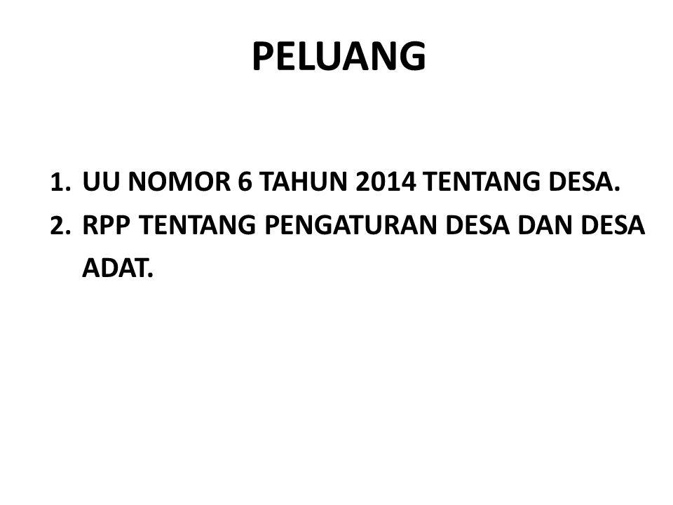 PELUANG 1. UU NOMOR 6 TAHUN 2014 TENTANG DESA. 2. RPP TENTANG PENGATURAN DESA DAN DESA ADAT.