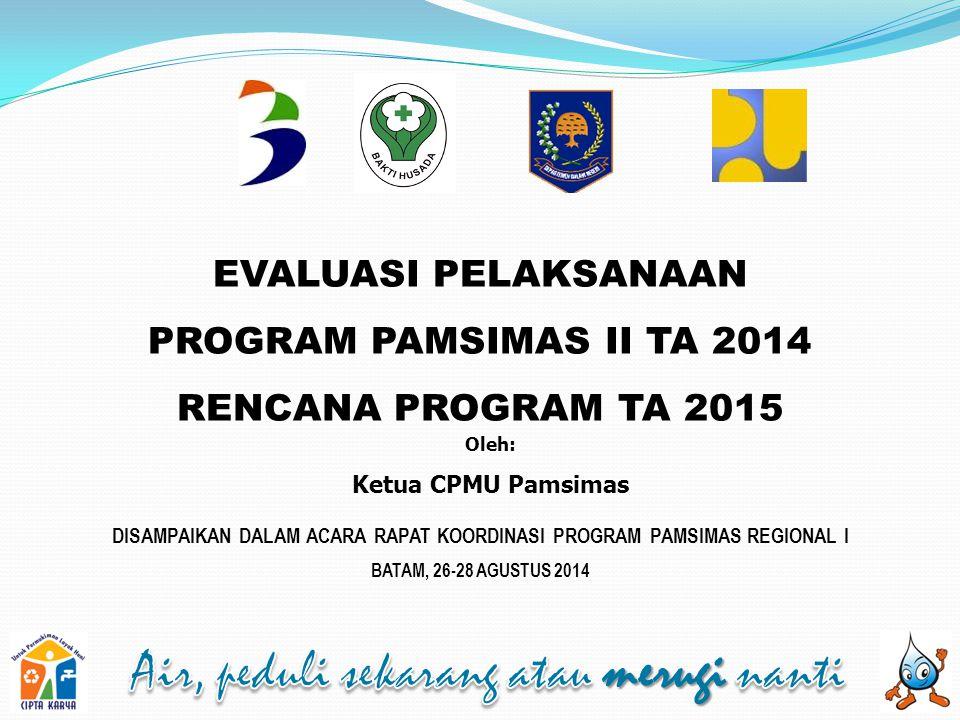 EVALUASI PELAKSANAAN PROGRAM PAMSIMAS II TA 2014 RENCANA PROGRAM TA 2015 Oleh: Ketua CPMU Pamsimas DISAMPAIKAN DALAM ACARA RAPAT KOORDINASI PROGRAM PA