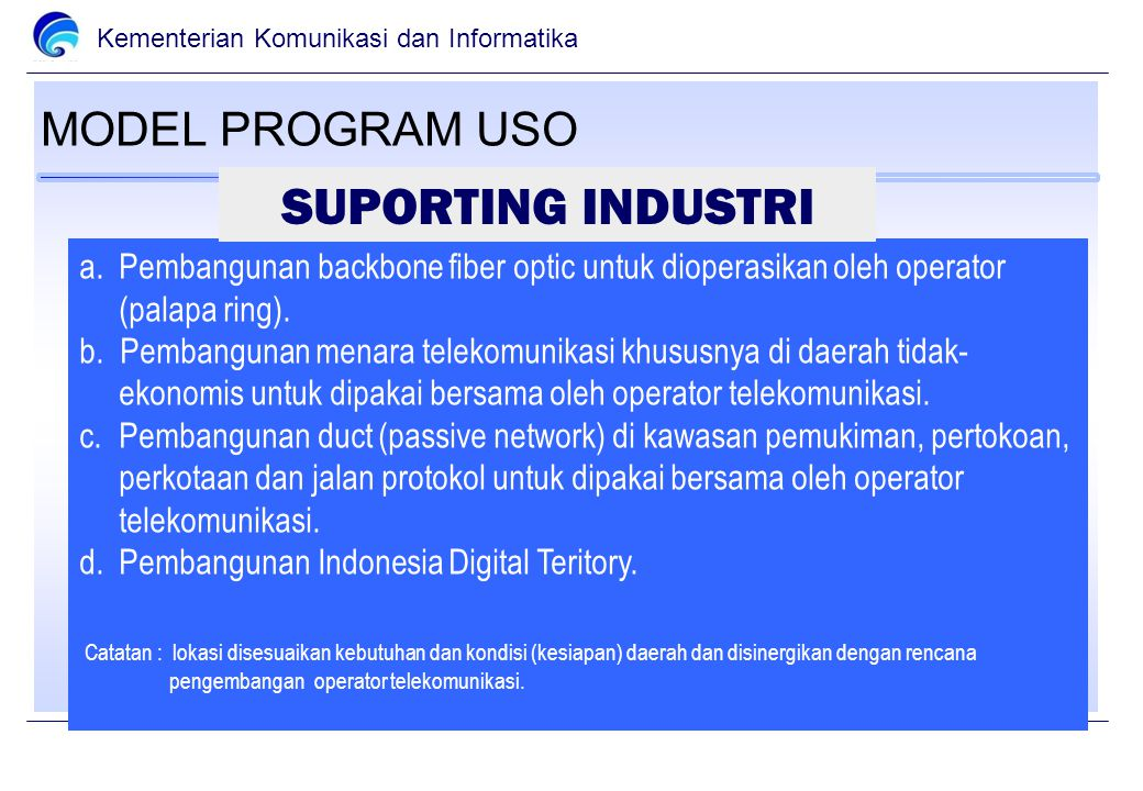 Kementerian Komunikasi dan Informatika MODEL PROGRAM USO a.Pembangunan backbone fiber optic untuk dioperasikan oleh operator (palapa ring).