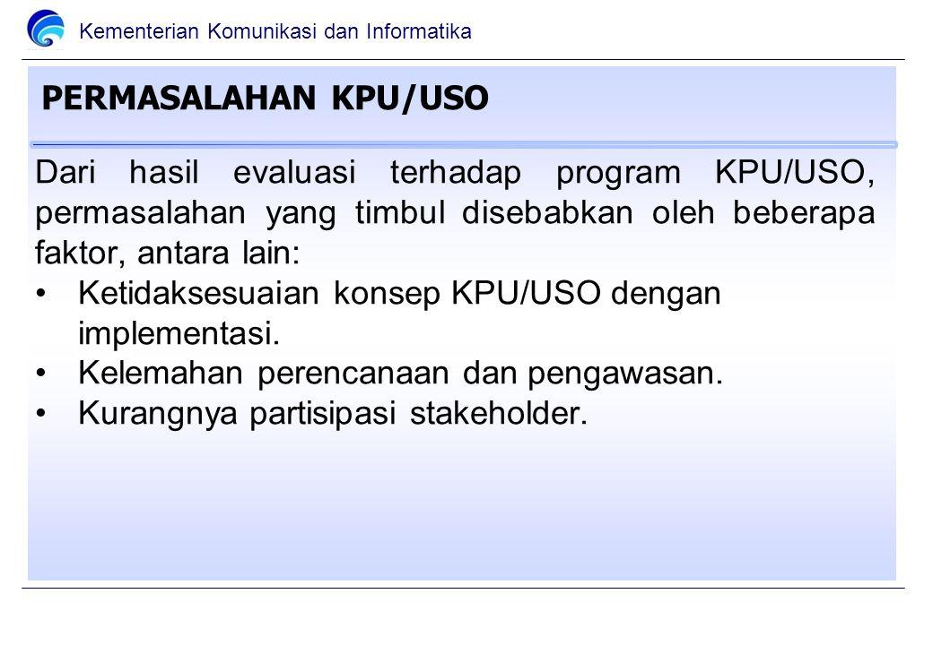 Kementerian Komunikasi dan Informatika PERMASALAHAN KPU/USO Dari hasil evaluasi terhadap program KPU/USO, permasalahan yang timbul disebabkan oleh beberapa faktor, antara lain: Ketidaksesuaian konsep KPU/USO dengan implementasi.
