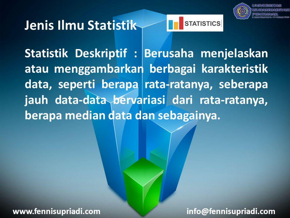 Jenis Ilmu Statistik Statistik Deskriptif : Berusaha menjelaskan atau menggambarkan berbagai karakteristik data, seperti berapa rata-ratanya, seberapa