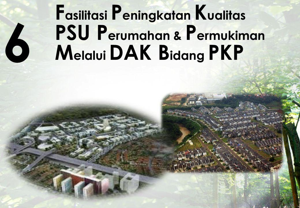 F asilitasi P eningkatan K ualitas PSU P erumahan & P ermukiman M elalui DAK B idang PKP 6