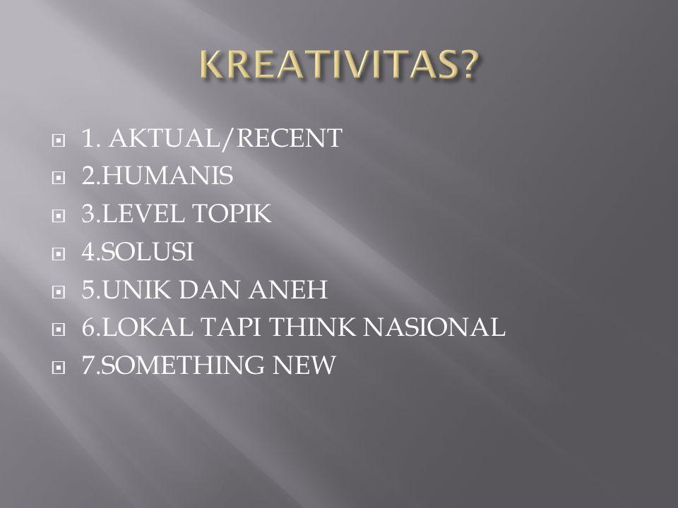  1. AKTUAL/RECENT  2.HUMANIS  3.LEVEL TOPIK  4.SOLUSI  5.UNIK DAN ANEH  6.LOKAL TAPI THINK NASIONAL  7.SOMETHING NEW