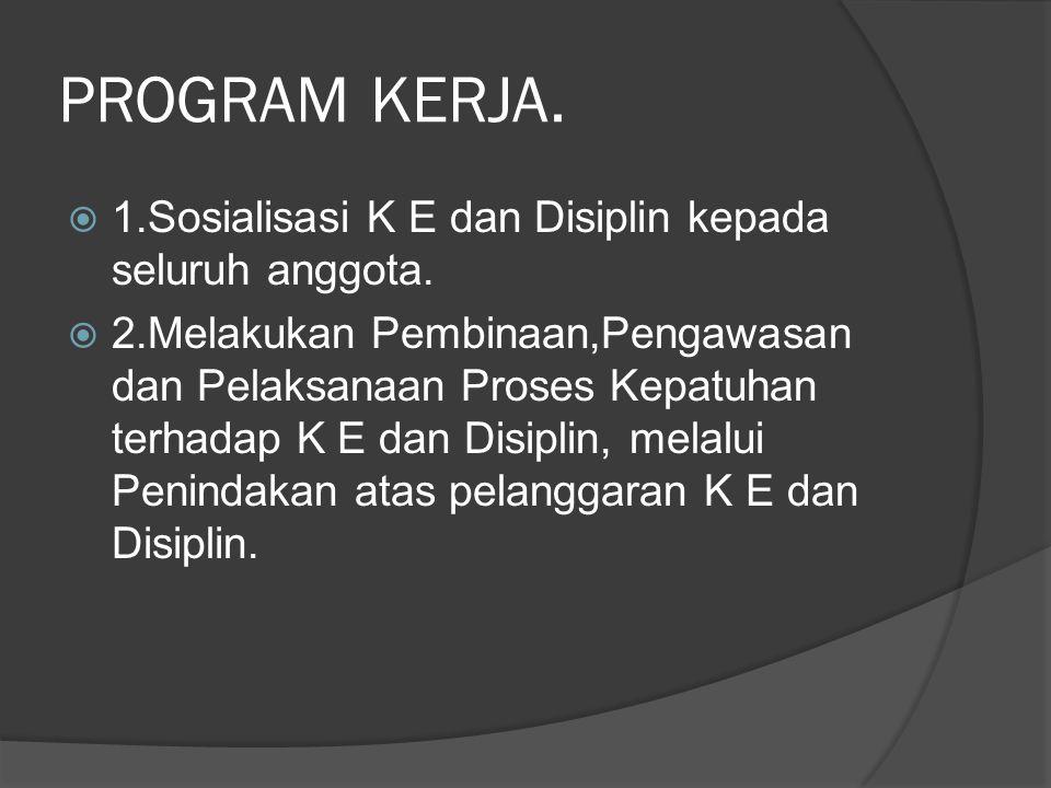 PROGRAM KERJA.  1.Sosialisasi K E dan Disiplin kepada seluruh anggota.  2.Melakukan Pembinaan,Pengawasan dan Pelaksanaan Proses Kepatuhan terhadap K